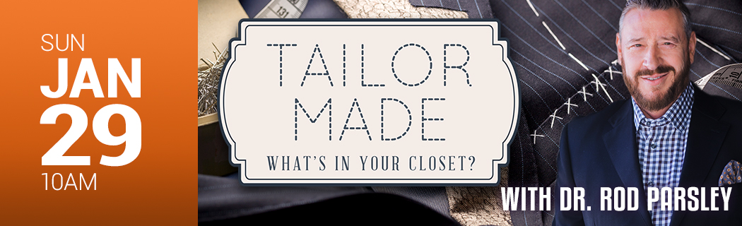 Sunday, January - 10 AM | Tailor Made - What's In Your Closet? with Dr. Rod Parsley