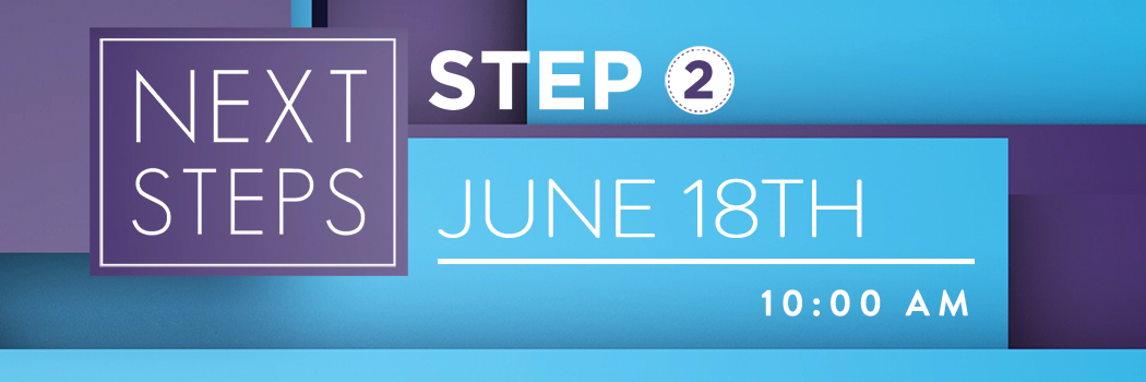 NEXT STEPS   STEP 2   JUNE 18TH @ 10 AM