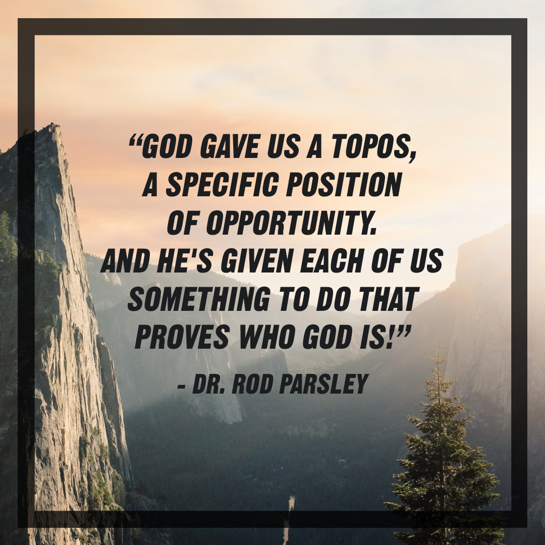 &ldquo;God gave us a <em>topos</em>, a specific position of  opportunity. And He&rsquo;s given each of something to do that proves who God is!&rdquo; &ndash; Dr. Rod Parsley