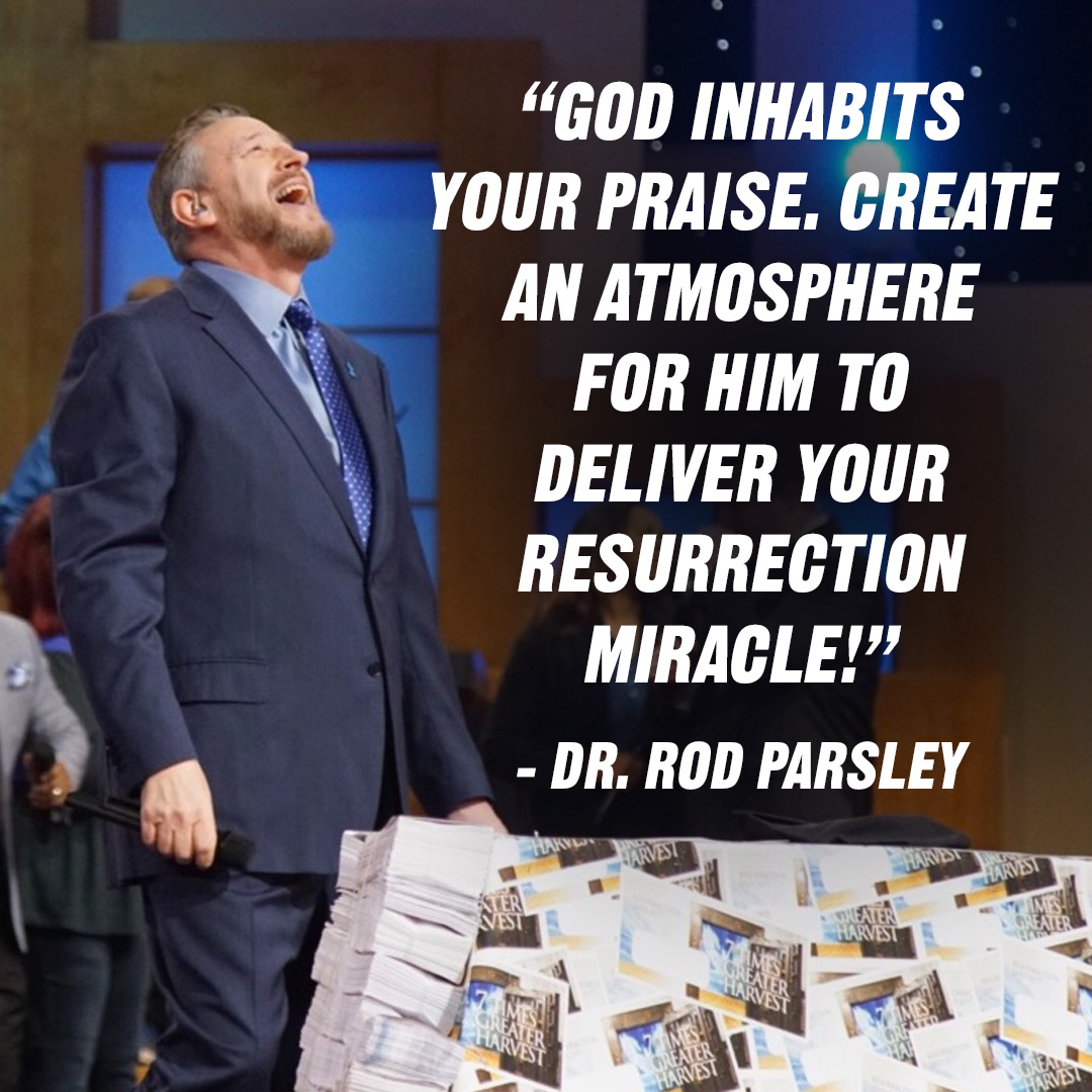 """God inhabits your praise. Create an atmosphere for Him to deliver your resurrection miracle!"" – Dr. Rod Parsley"