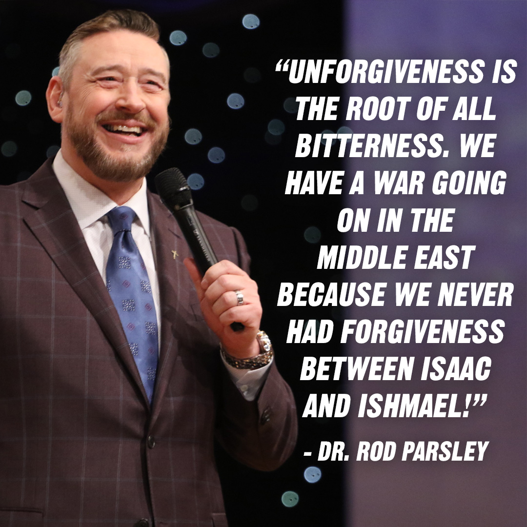 """Unforgiveness is the root of all bitterness. We have a war going on in the Middle East because we never had forgiveness between Isaac and Ishmael!"" – Dr. Rod Parsley"