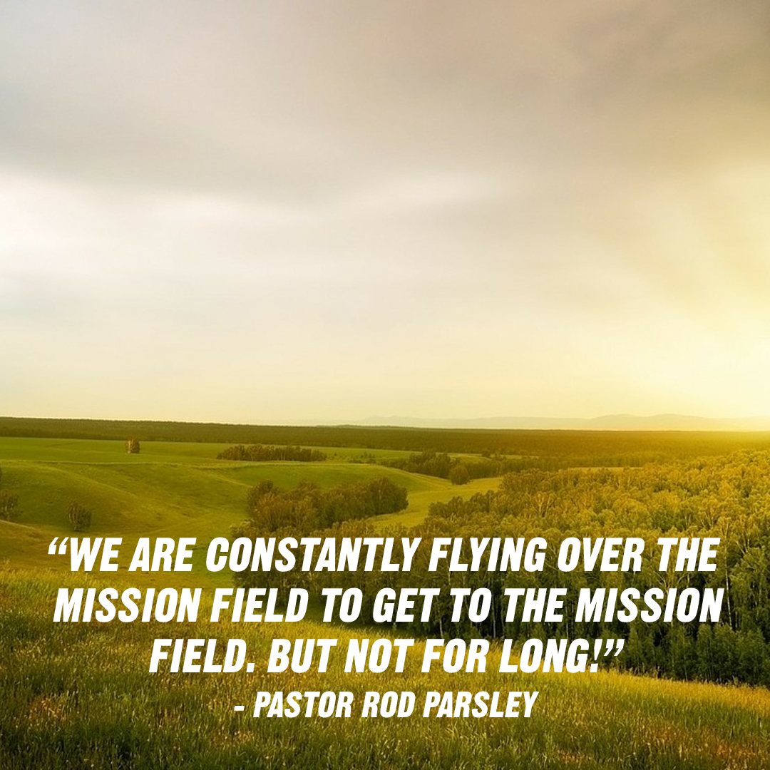 """We are constantly flying over the mission field to get to the mission field. But not for long!"" – Dr. Rod Parsley"