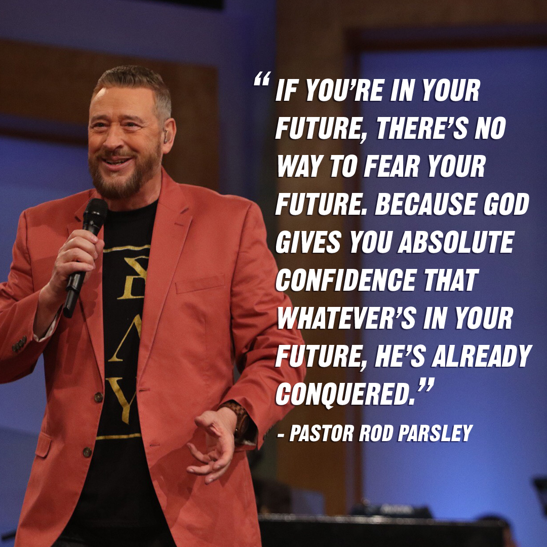 """If you're in your future, there's no way to fear your future. Because God gives you absolute confidence that whatever's in your future, He's already conquered."" – Pastor Rod Parsley"