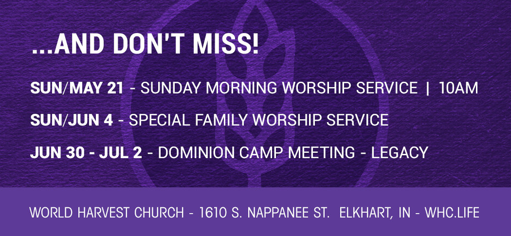 …AND DON'T MISS! | SUN/MAY 21 – SPECIAL MORNING WORSHIP SERVICE @ 10 AM | SUN/JUN 4 – SPECIAL FAMILY WORSHIP SERVICE | JUN 30 – JUL 2 – DOMINION CAMP MEETING – LEGACY | 1610 S. NAPPANEE ST. ELKHART, IN | WHC.LIFE