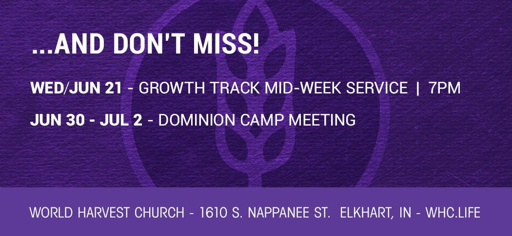 …AND DON'T MISS!   SUN/JUN 21 – GROWTH TRACK MID–WEEK SERVICE   SUN/JUN 25 – COMMUNITY OUTREACH EVENT — AFTER AM SERVICE  JUN 30 – JUL 2 – DOMINION CAMP MEETING – LEGACY   1610 S. NAPPANEE ST. ELKHART, IN   WHC.LIFE