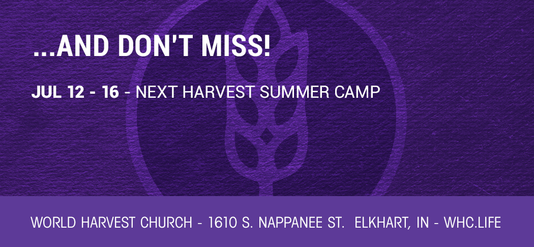 …AND DON'T MISS! | JUL 12 – 16 – NEXT HARVEST SUMMER CAMP | 1610 S. NAPPANEE ST. ELKHART, IN | WHC.LIFE