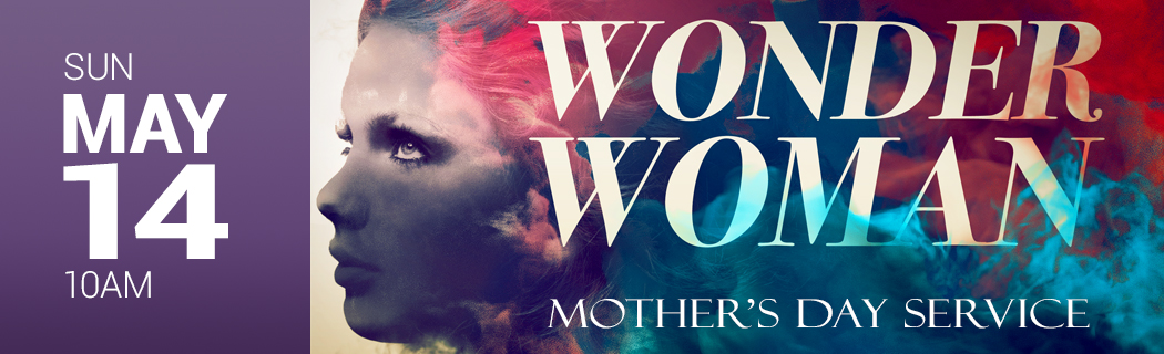 SUN MAY 14 @ 10 AM | WONDER WOMAN | MOTHER'S DAY SERVICE