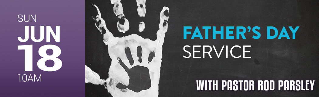 SUN JUNE 18 @ 10 AM   FATHER'S DAY SERVICE WITH PASTOR ROD PARSLEY