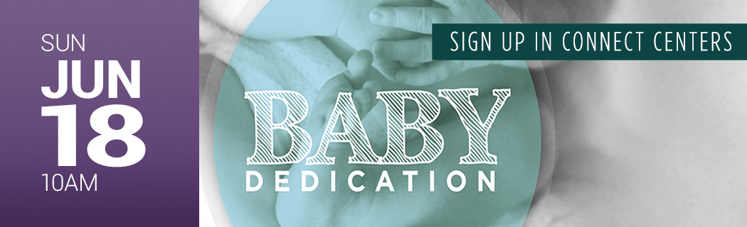 SUN JUNE 18 @ 10 AM    BABY DEDICATION   SIGN UP IN CONNECT CENTERS