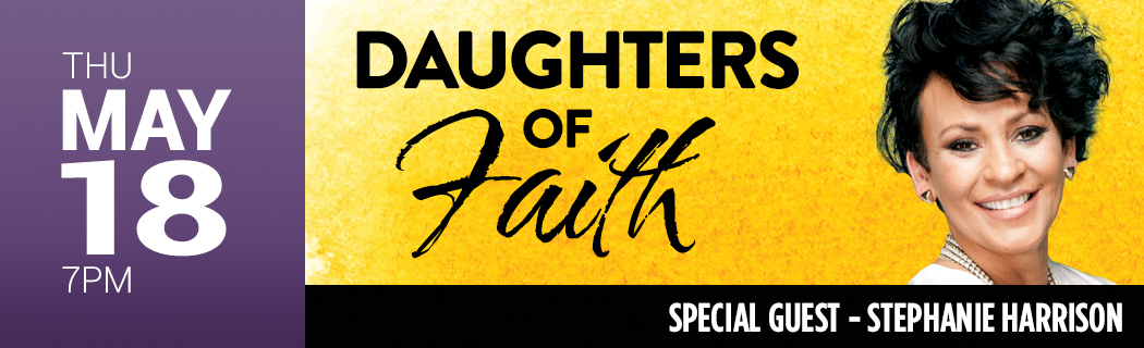 THU MAY 18 @ 7 PM  | DAUGHTERS OF FAITH | SPECIAL GUEST – STEPHANIE HARRISON