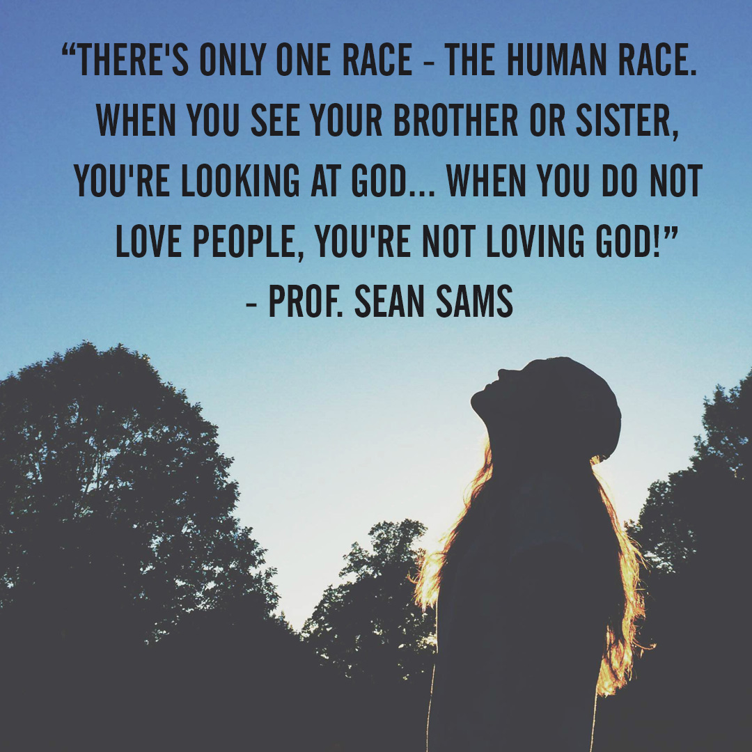 """There's only one race – the human race. When you see your brother or sister, you're looking at God…when you do not love people, you're not loving God!"" – Prof. Sean Sams"