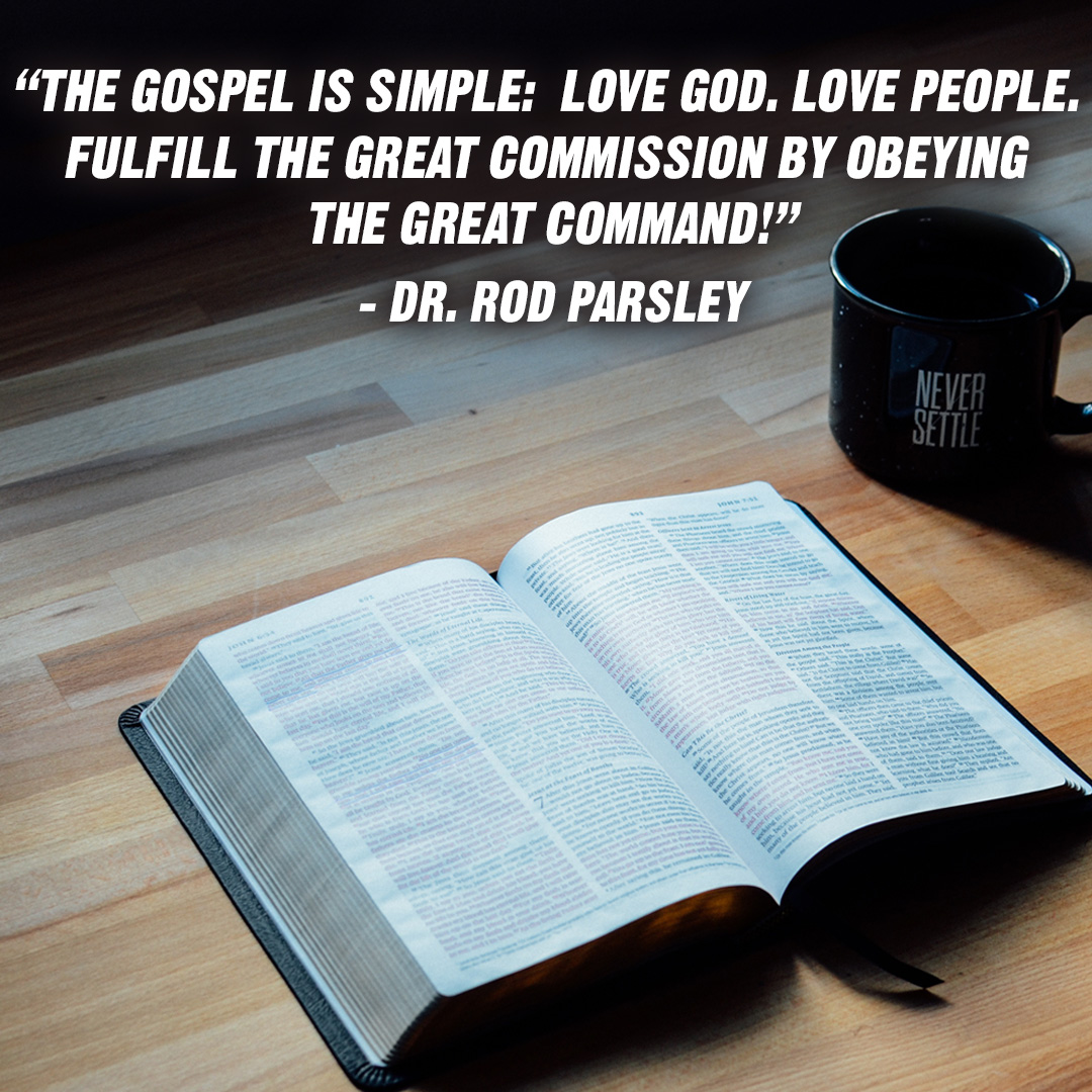 """The Gospel is simple: Love God. Love People. Fulfill the Great Commission by obeying the Great Command!"" – Dr. Rod Parsley"