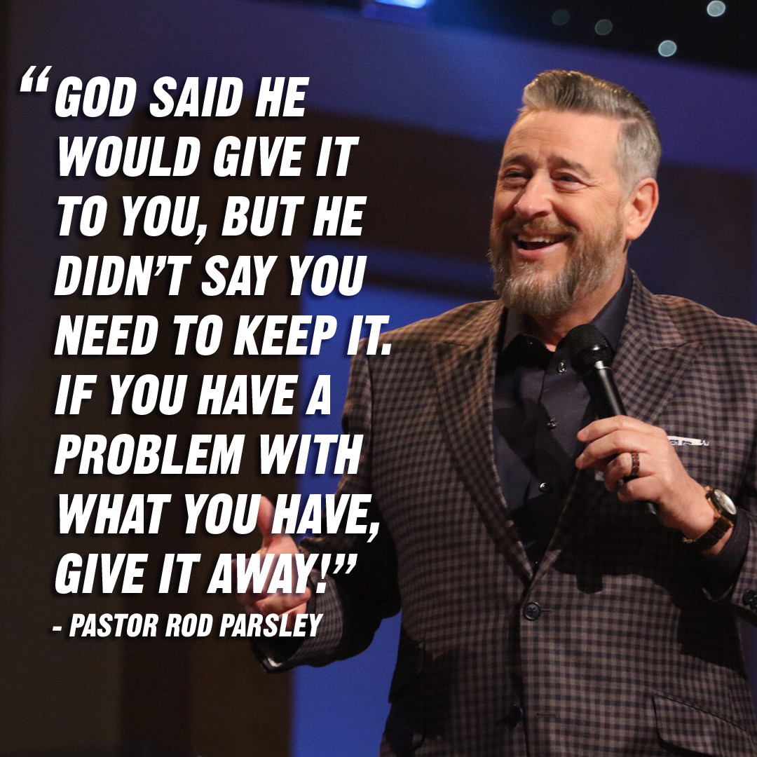 """God said he would give it to you, but he didn't say you need to keep it. If you have a problem with what you have, give it away!"" – Pastor Rod Parsley"