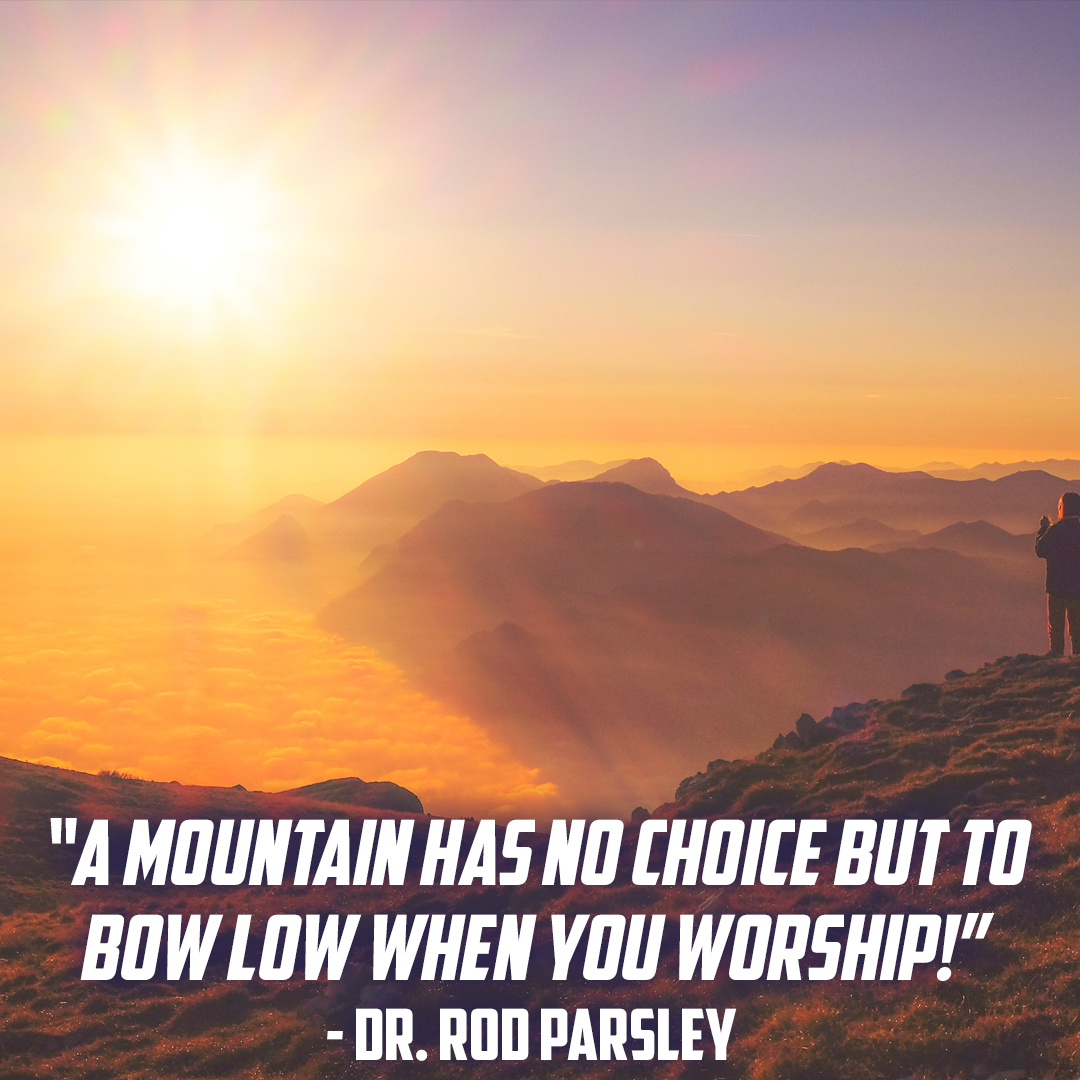 """A mountain has no choice but to bow low when you worship!"" - Dr. Rod Parsley"