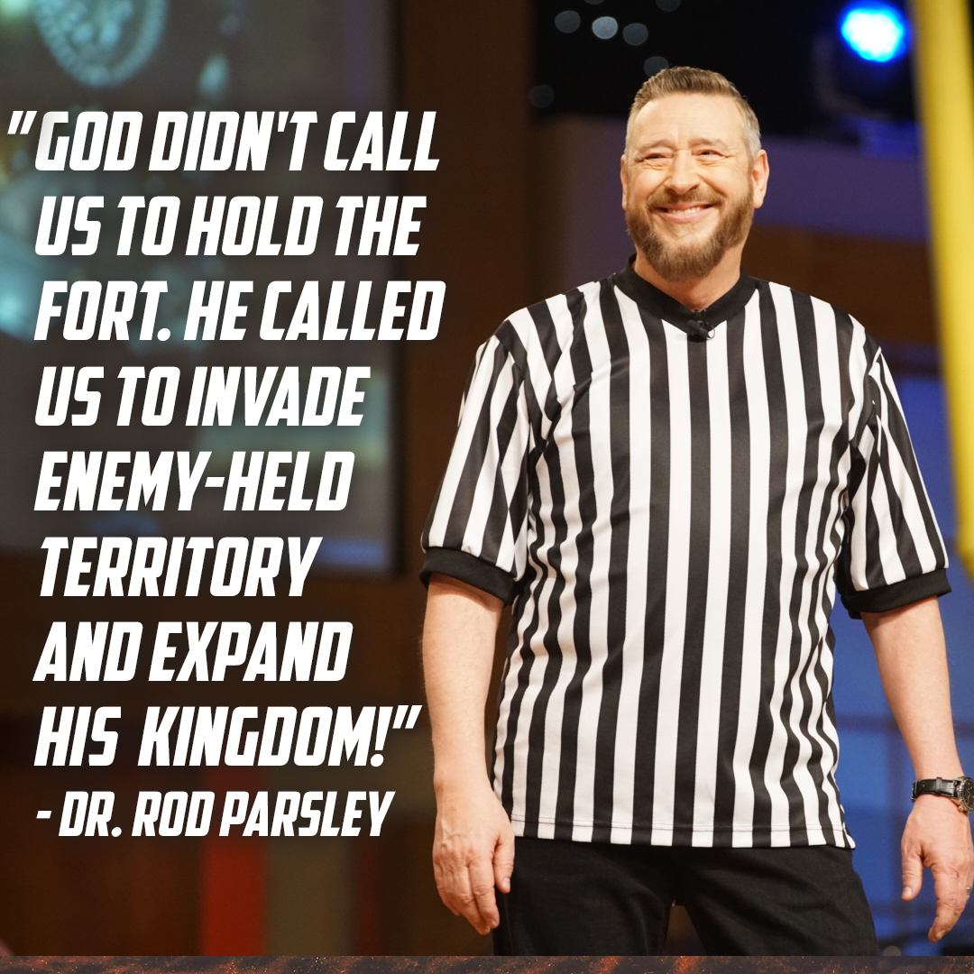 """God didn't call us to hold the fort. He called us to invade enemy-held territory and expand His Kingdom!"" – Dr. Rod Parsley"