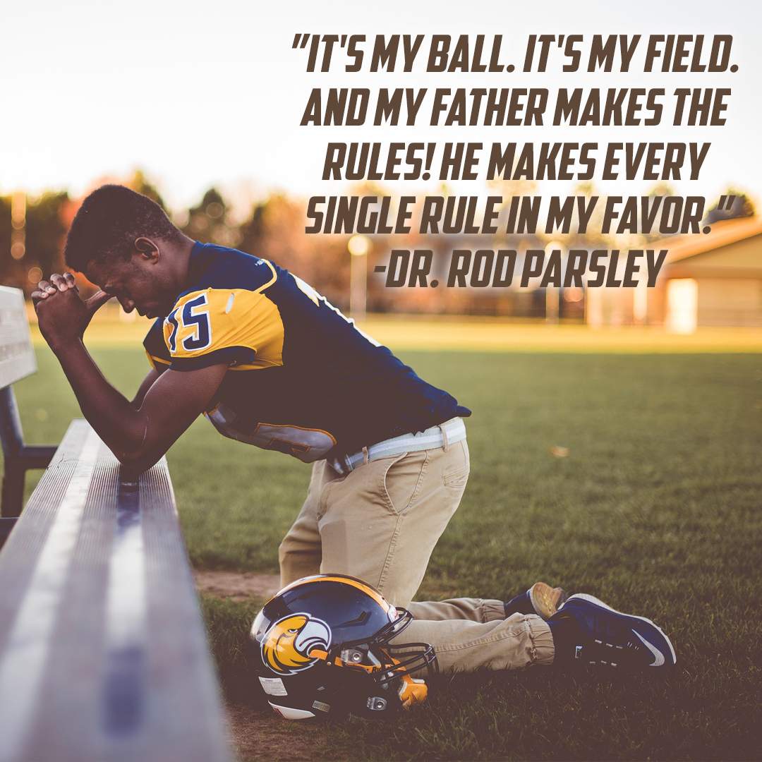 """It's my ball. It's my field. And my daddy makes the rules! He makes every single rule in my favor."" – Dr. Rod Parsley"
